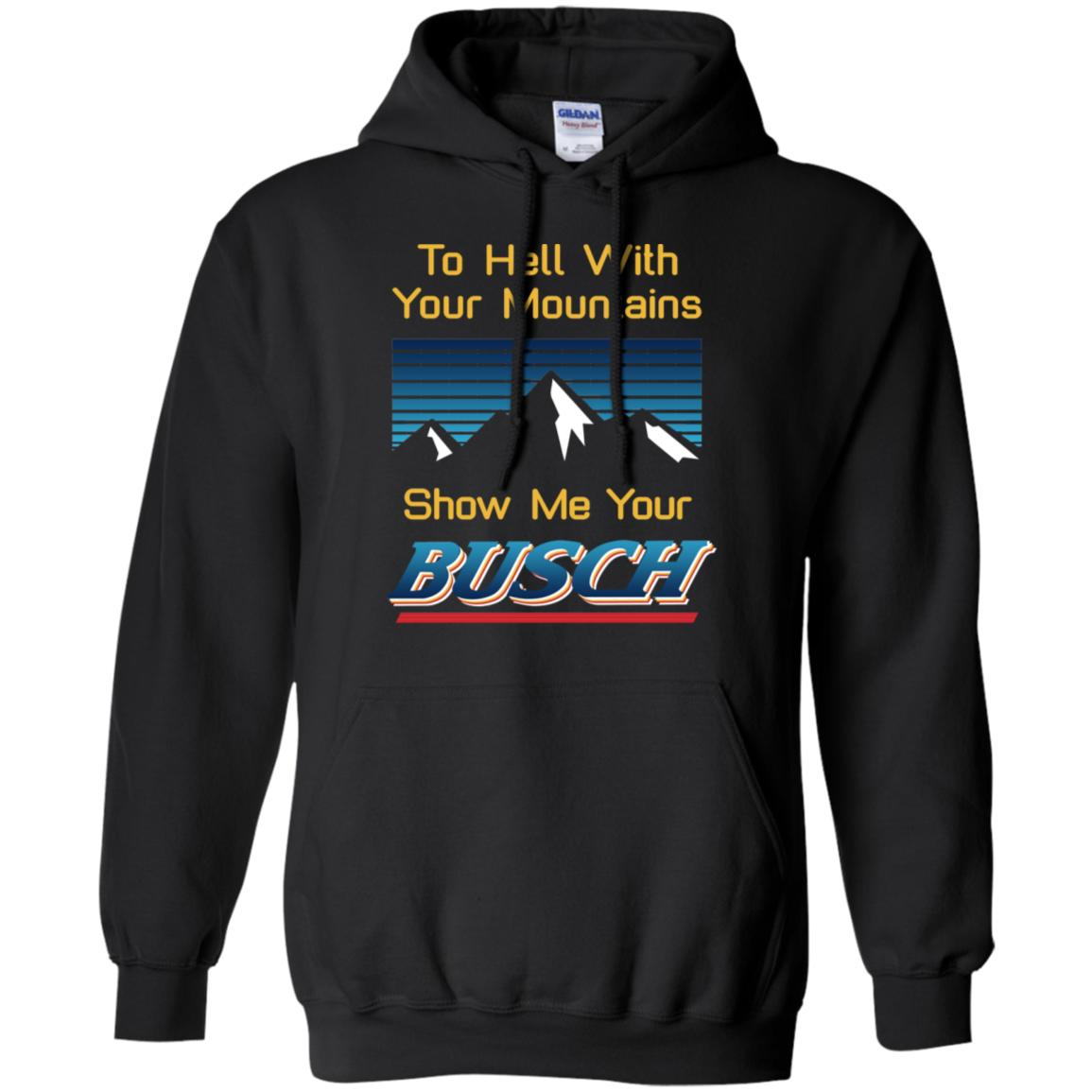 Show Me Your Busch T-shirt To Hell With Your Mountains Beer Lover HA05